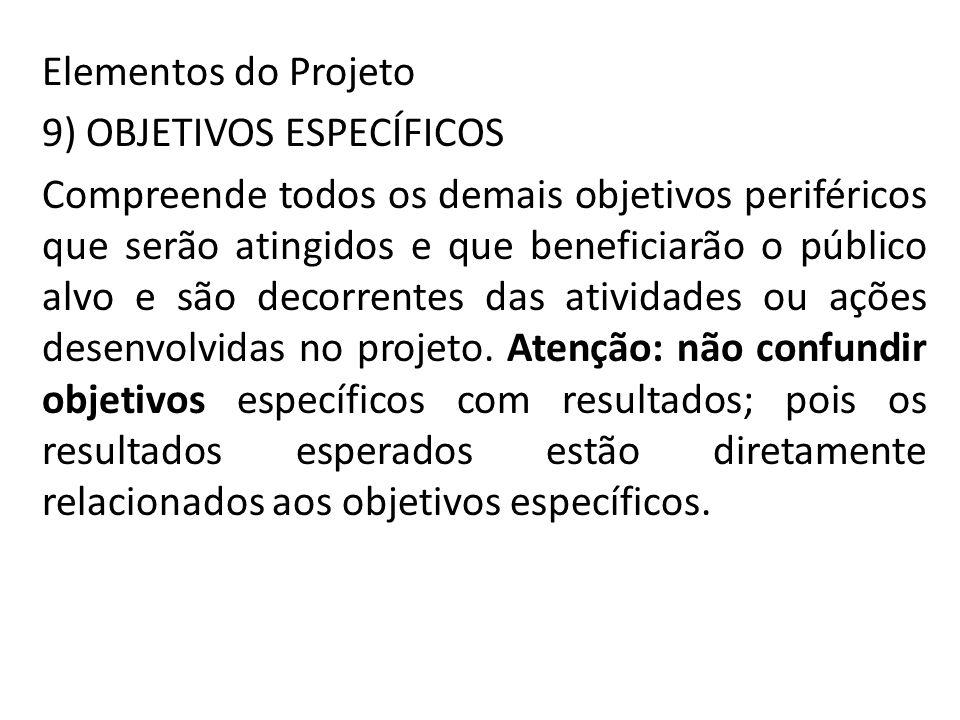 Elementos do Projeto 9) OBJETIVOS ESPECÍFICOS Compreende todos os demais objetivos periféricos que serão atingidos e que beneficiarão o público alvo e são decorrentes das atividades ou ações desenvolvidas no projeto.
