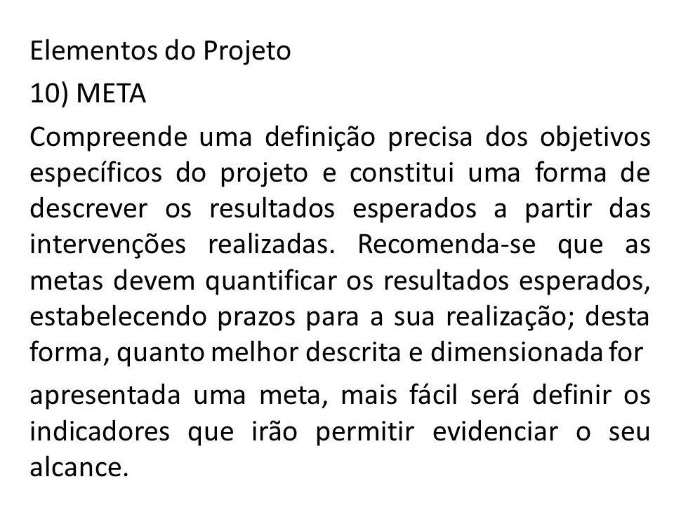 Elementos do Projeto 10) META Compreende uma definição precisa dos objetivos específicos do projeto e constitui uma forma de descrever os resultados esperados a partir das intervenções realizadas.