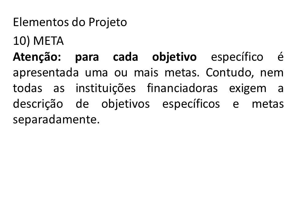 Elementos do Projeto 10) META Atenção: para cada objetivo específico é apresentada uma ou mais metas. Contudo, nem todas as instituições financiadoras