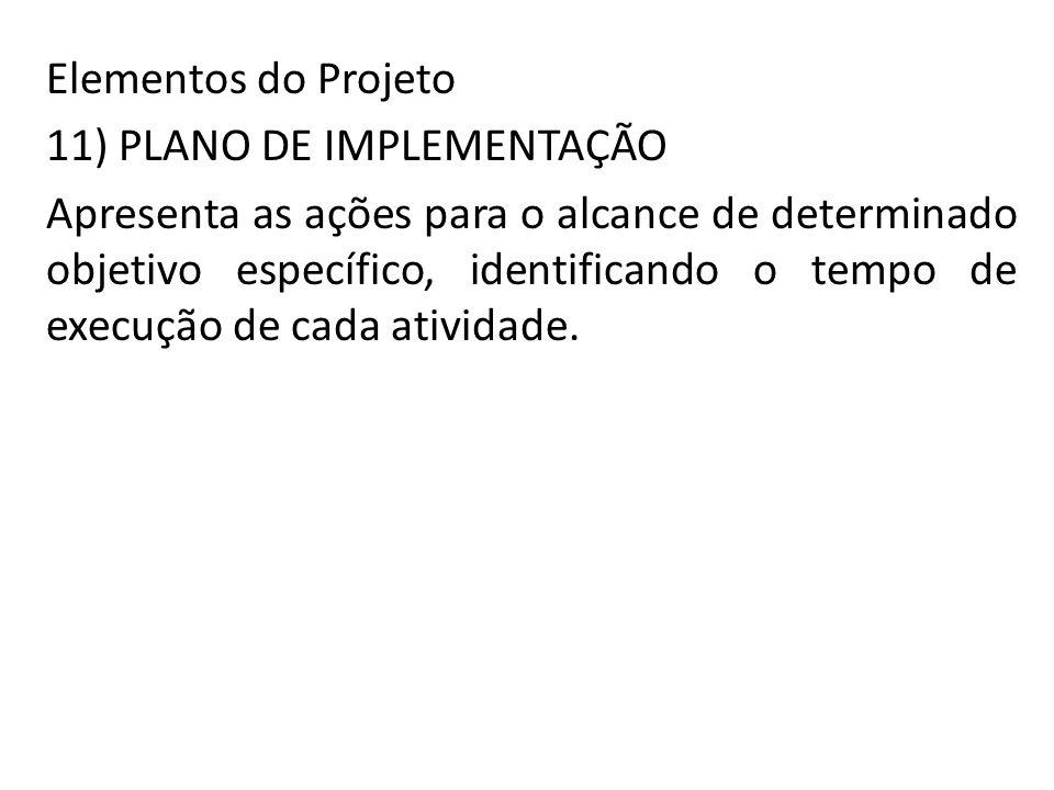 Elementos do Projeto 11) PLANO DE IMPLEMENTAÇÃO Apresenta as ações para o alcance de determinado objetivo específico, identificando o tempo de execuçã
