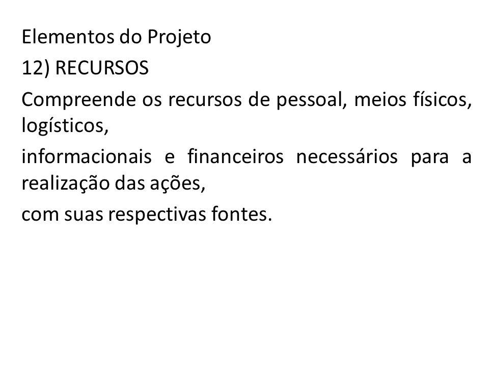Elementos do Projeto 12) RECURSOS Compreende os recursos de pessoal, meios físicos, logísticos, informacionais e financeiros necessários para a realiz