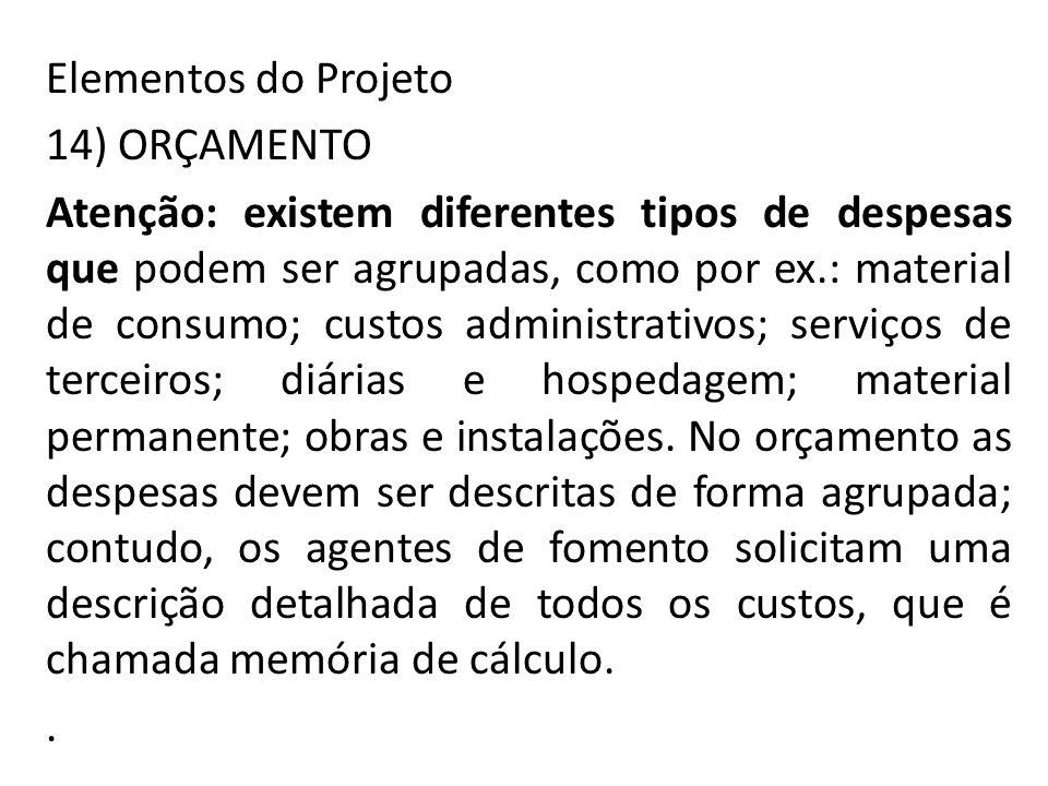 Elementos do Projeto 14) ORÇAMENTO Atenção: existem diferentes tipos de despesas que podem ser agrupadas, como por ex.: material de consumo; custos ad