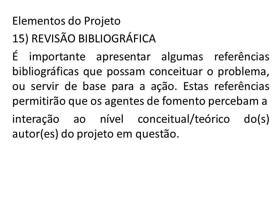 Elementos do Projeto 15) REVISÃO BIBLIOGRÁFICA É importante apresentar algumas referências bibliográficas que possam conceituar o problema, ou servir de base para a ação.