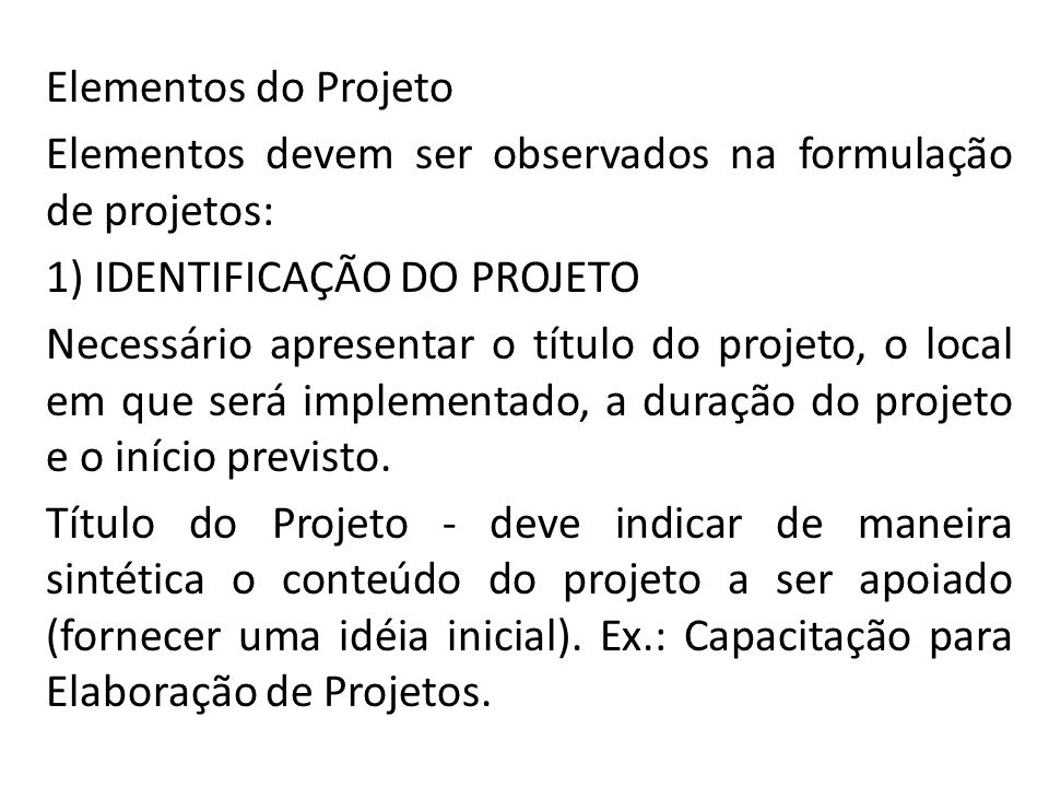 Elementos do Projeto Elementos devem ser observados na formulação de projetos: 1) IDENTIFICAÇÃO DO PROJETO Necessário apresentar o título do projeto,