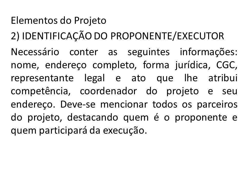 Elementos do Projeto 2) IDENTIFICAÇÃO DO PROPONENTE/EXECUTOR Necessário conter as seguintes informações: nome, endereço completo, forma jurídica, CGC,