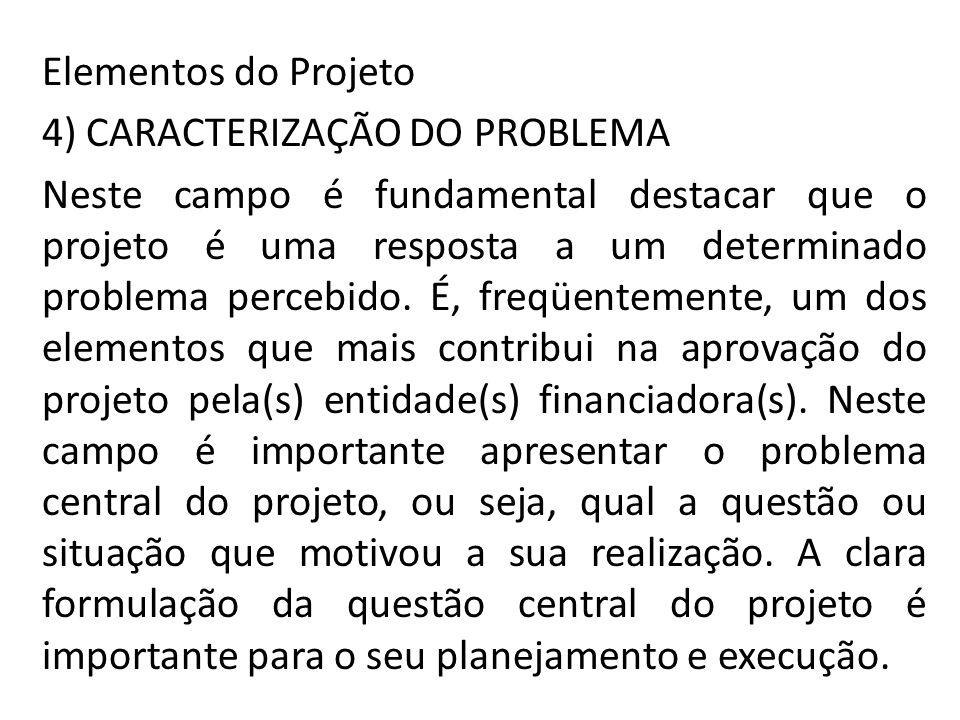 Elementos do Projeto 4) CARACTERIZAÇÃO DO PROBLEMA Neste campo é fundamental destacar que o projeto é uma resposta a um determinado problema percebido.
