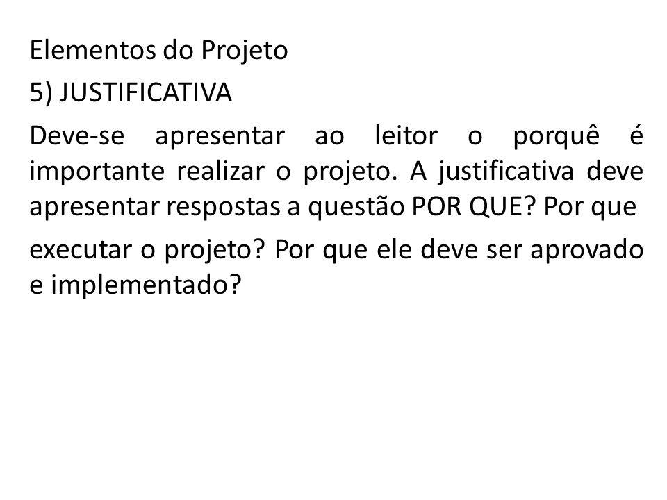 Elementos do Projeto 5) JUSTIFICATIVA Deve-se apresentar ao leitor o porquê é importante realizar o projeto. A justificativa deve apresentar respostas