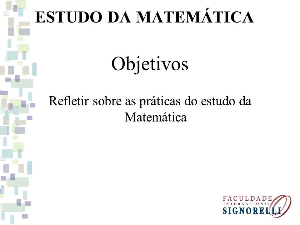 ESTUDO DA MATEMÁTICA Objetivos Refletir sobre as práticas do estudo da Matemática