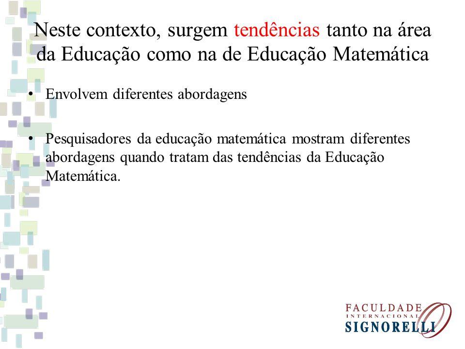 Neste contexto, surgem tendências tanto na área da Educação como na de Educação Matemática Envolvem diferentes abordagens Pesquisadores da educação ma