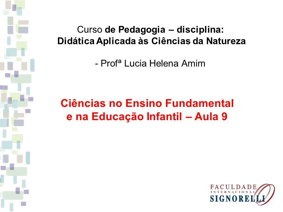 Curso de Pedagogia – disciplina: Didática Aplicada às Ciências da Natureza - Profª Lucia Helena Amim Ciências no Ensino Fundamental e na Educação Infa