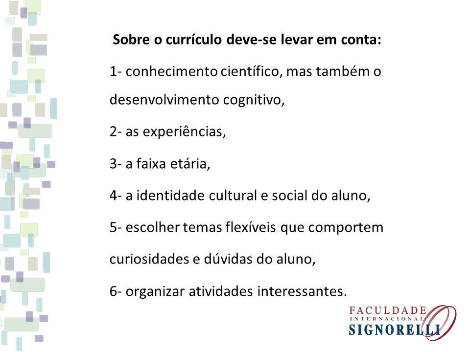 Sobre o currículo deve-se levar em conta: 1- conhecimento científico, mas também o desenvolvimento cognitivo, 2- as experiências, 3- a faixa etária, 4