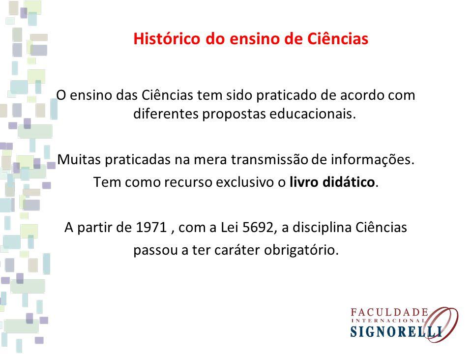 Histórico do ensino de Ciências O ensino das Ciências tem sido praticado de acordo com diferentes propostas educacionais. Muitas praticadas na mera tr