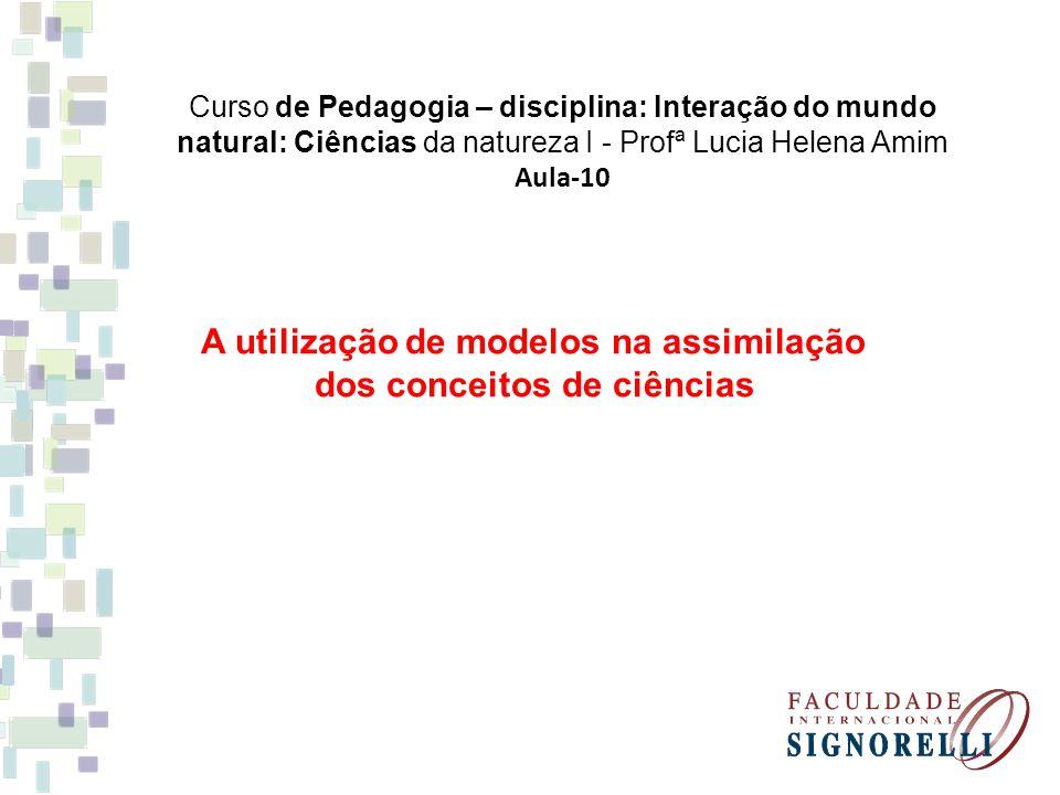 Curso de Pedagogia – disciplina: Interação do mundo natural: Ciências da natureza I - Profª Lucia Helena Amim Aula-10 A utilização de modelos na assim