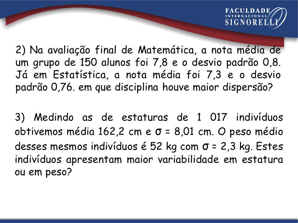 2) Na avaliação final de Matemática, a nota média de um grupo de 150 alunos foi 7,8 e o desvio padrão 0,8. Já em Estatística, a nota média foi 7,3 e o