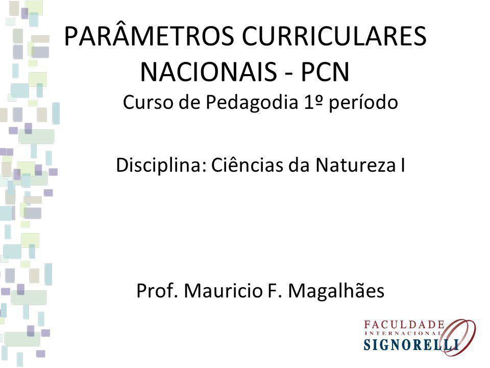 PARÂMETROS CURRICULARES NACIONAIS - PCN Curso de Pedagodia 1º período Disciplina: Ciências da Natureza I Prof. Mauricio F. Magalhães