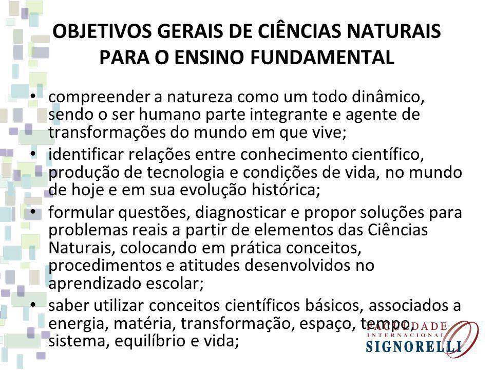 OBJETIVOS GERAIS DE CIÊNCIAS NATURAIS PARA O ENSINO FUNDAMENTAL compreender a natureza como um todo dinâmico, sendo o ser humano parte integrante e ag