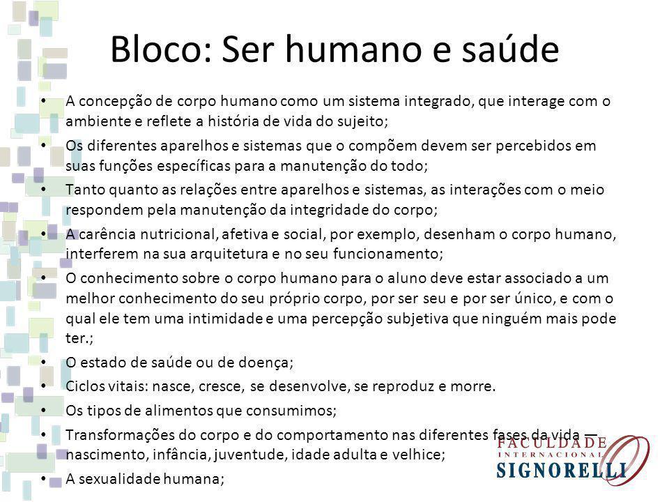 Bloco: Ser humano e saúde A concepção de corpo humano como um sistema integrado, que interage com o ambiente e reflete a história de vida do sujeito;