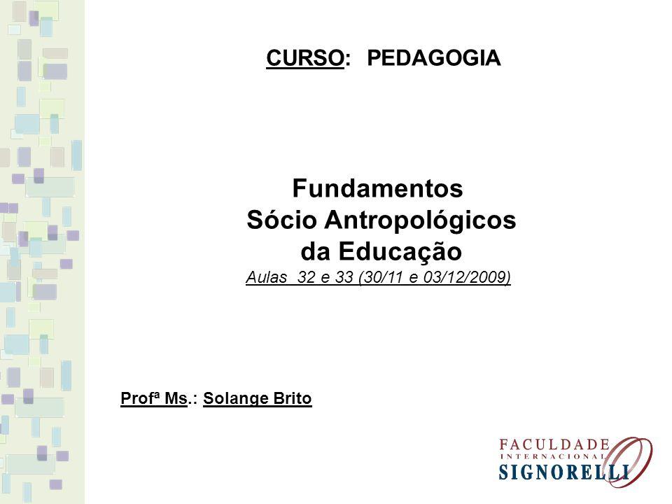 Fundamentos Sócio Antropológicos da Educação Aulas 32 e 33 (30/11 e 03/12/2009) CURSO: PEDAGOGIA Profª Ms.: Solange Brito