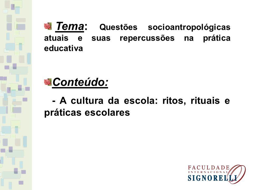 Tema: Questões socioantropológicas atuais e suas repercussões na prática educativa Conteúdo: - A cultura da escola: ritos, rituais e práticas escolare