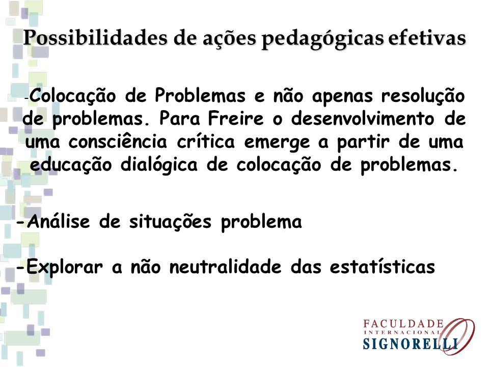 Possibilidades de ações pedagógicas efetivas - Colocação de Problemas e não apenas resolução de problemas. Para Freire o desenvolvimento de uma consci