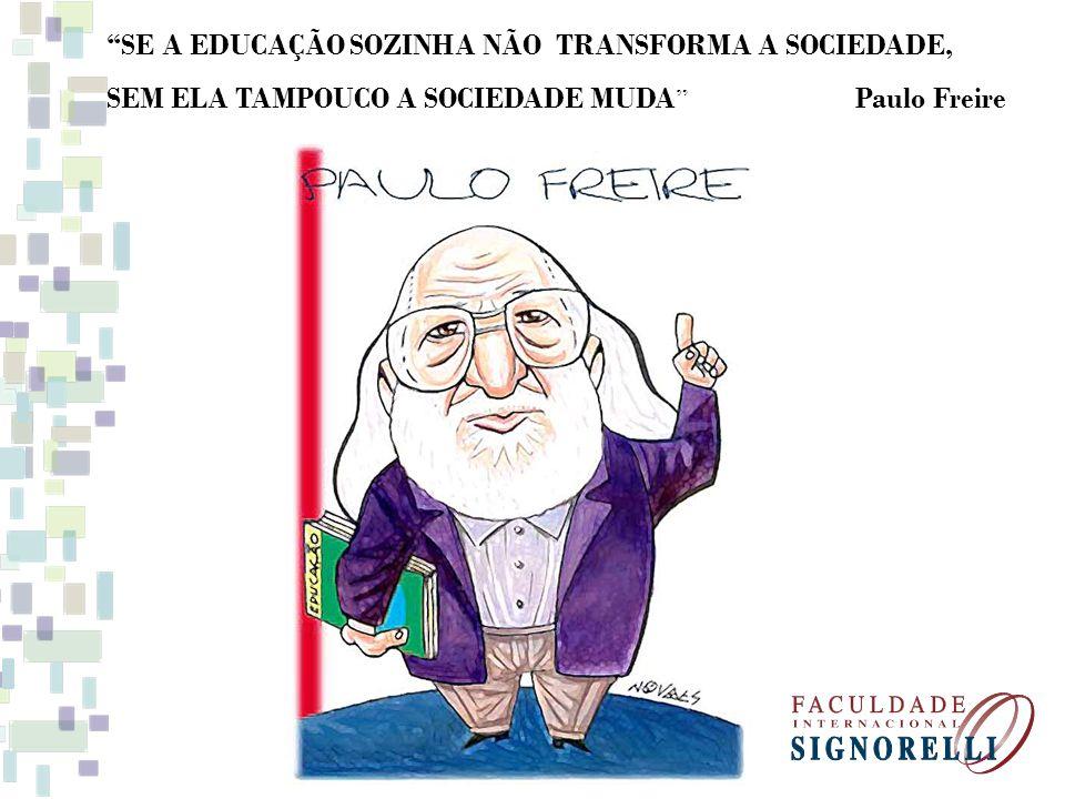 SE A EDUCAÇÃO SOZINHA NÃO TRANSFORMA A SOCIEDADE, SEM ELA TAMPOUCO A SOCIEDADE MUDA Paulo Freire