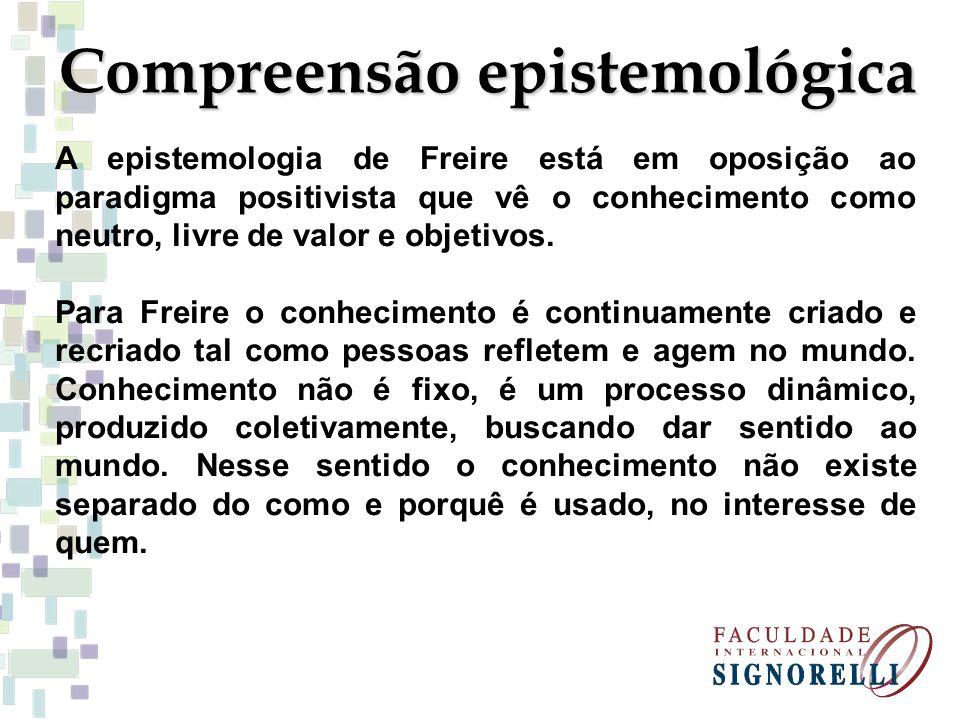 Compreensão epistemológica A epistemologia de Freire está em oposição ao paradigma positivista que vê o conhecimento como neutro, livre de valor e obj