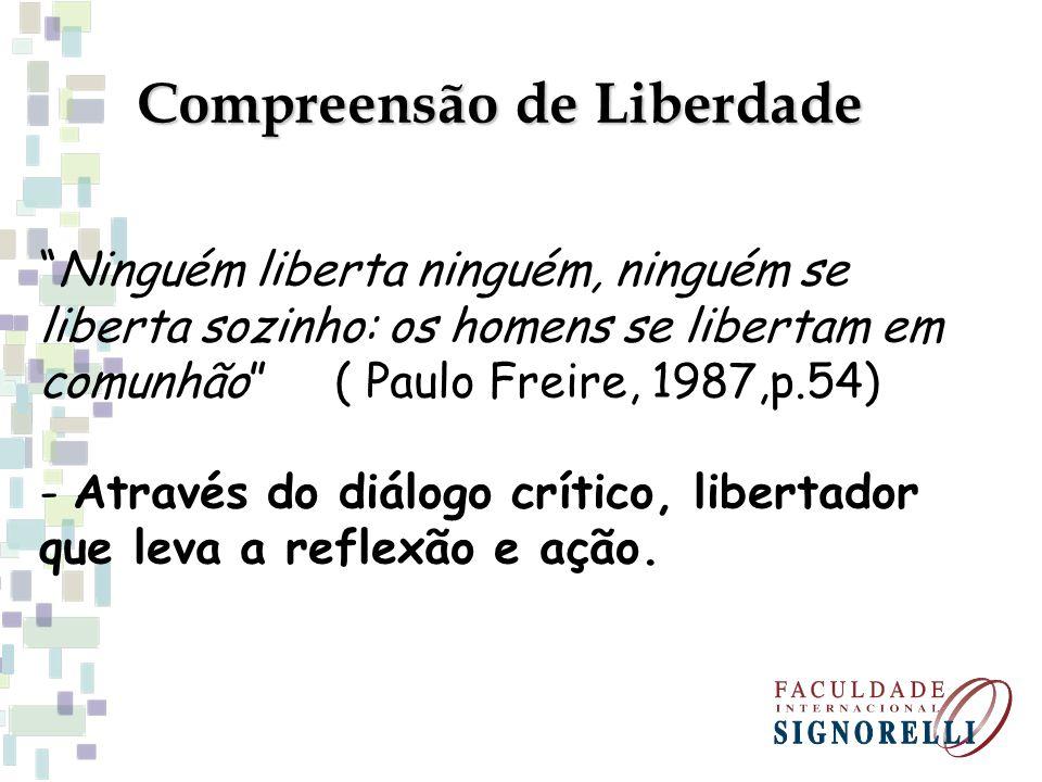 Compreensão de Liberdade Ninguém liberta ninguém, ninguém se liberta sozinho: os homens se libertam em comunhão ( Paulo Freire, 1987,p.54) - Através d