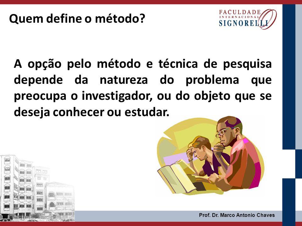 Prof. Dr. Marco Antonio Chaves A opção pelo método e técnica de pesquisa depende da natureza do problema que preocupa o investigador, ou do objeto que