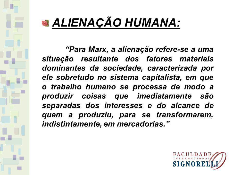 ALIENAÇÃO HUMANA: Para Marx, a alienação refere-se a uma situação resultante dos fatores materiais dominantes da sociedade, caracterizada por ele sobr