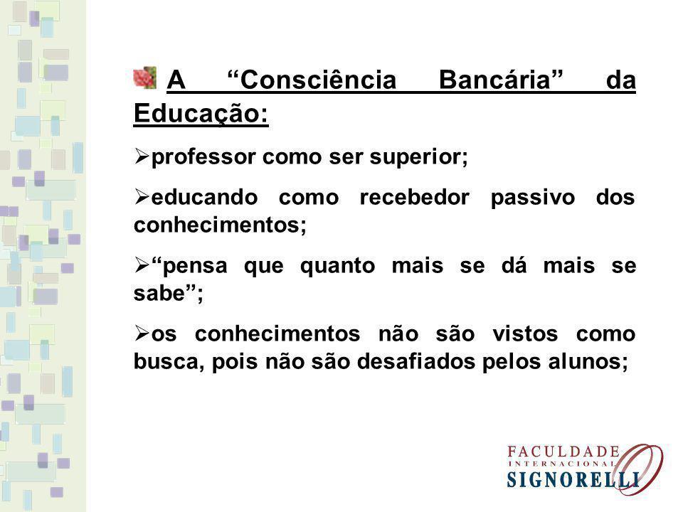 A Consciência Bancária da Educação: professor como ser superior; educando como recebedor passivo dos conhecimentos; pensa que quanto mais se dá mais s