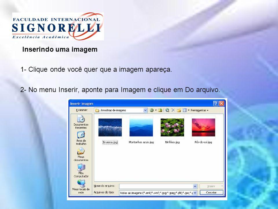 Inserindo uma imagem 1- Clique onde você quer que a imagem apareça. 2- No menu Inserir, aponte para Imagem e clique em Do arquivo.