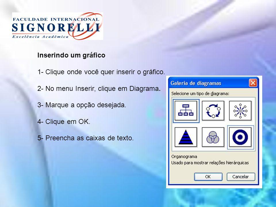 Inserindo um gráfico 1- Clique onde você quer inserir o gráfico. 2- No menu Inserir, clique em Diagrama. 3- Marque a opção desejada. 4- Clique em OK.