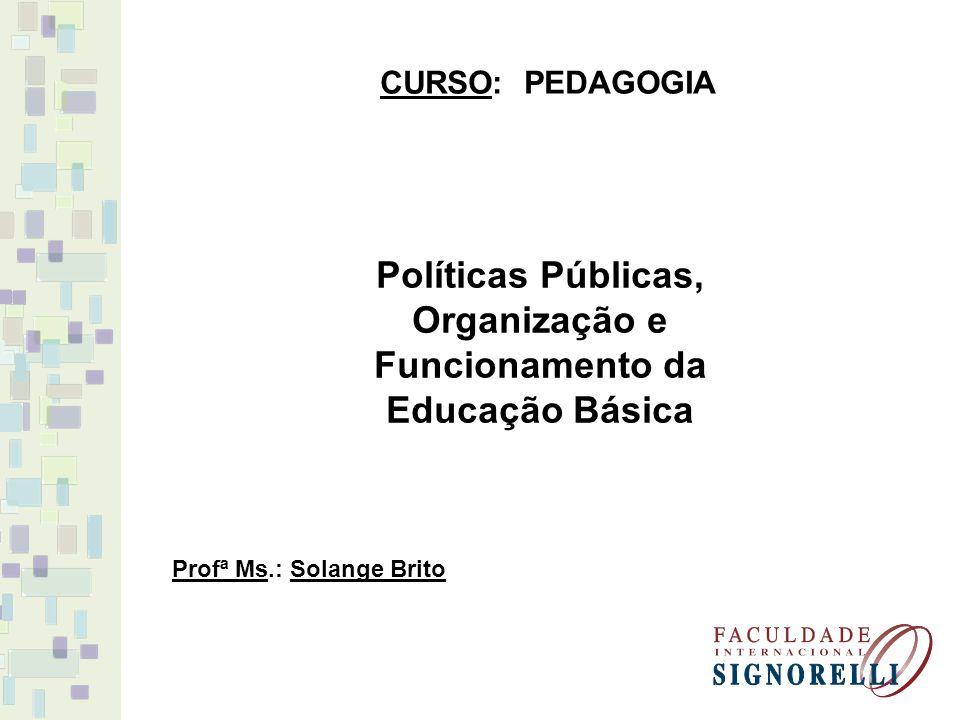 CURSO: PEDAGOGIA Profª Ms.: Solange Brito Políticas Públicas, Organização e Funcionamento da Educação Básica