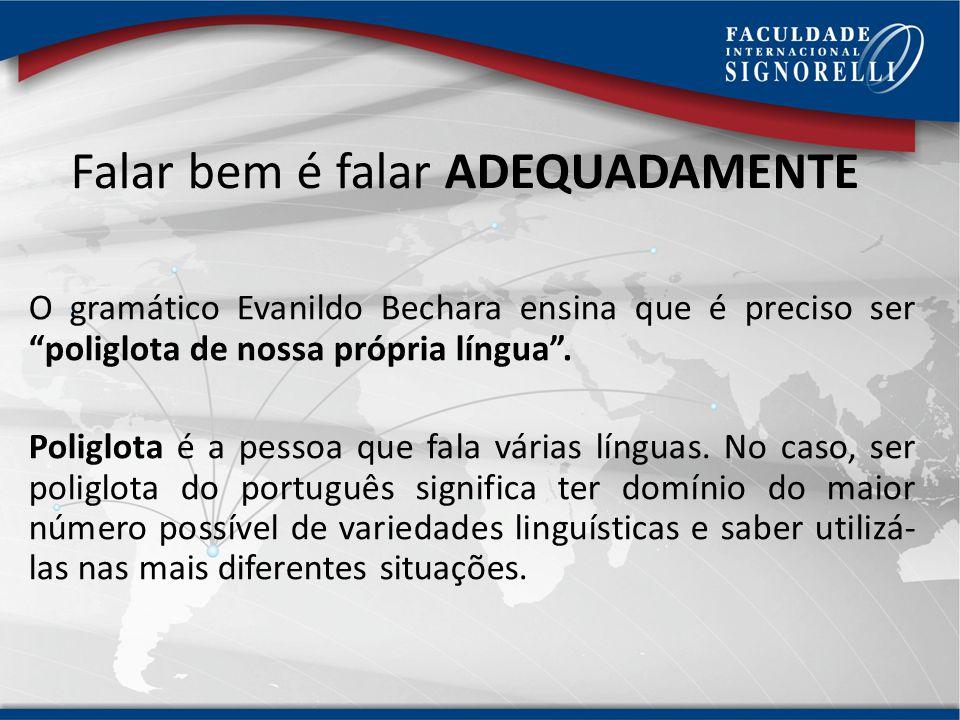 Falar bem é falar ADEQUADAMENTE O gramático Evanildo Bechara ensina que é preciso ser poliglota de nossa própria língua.