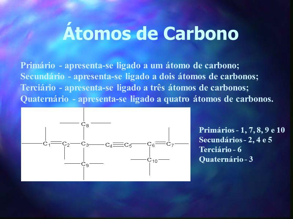 Átomos de Carbono Primário - apresenta-se ligado a um átomo de carbono; Secundário - apresenta-se ligado a dois átomos de carbonos; Terciário - aprese
