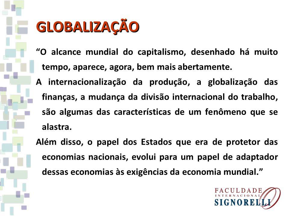 GLOBALIZAÇÃO O alcance mundial do capitalismo, desenhado há muito tempo, aparece, agora, bem mais abertamente. A internacionalização da produção, a gl