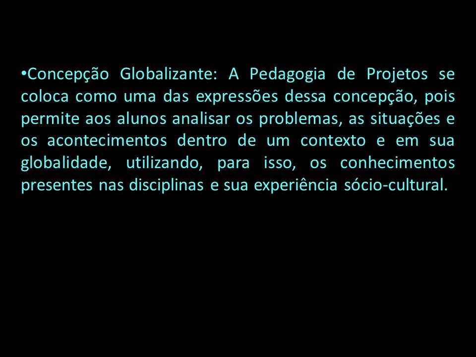 Concepção Globalizante: A Pedagogia de Projetos se coloca como uma das expressões dessa concepção, pois permite aos alunos analisar os problemas, as s