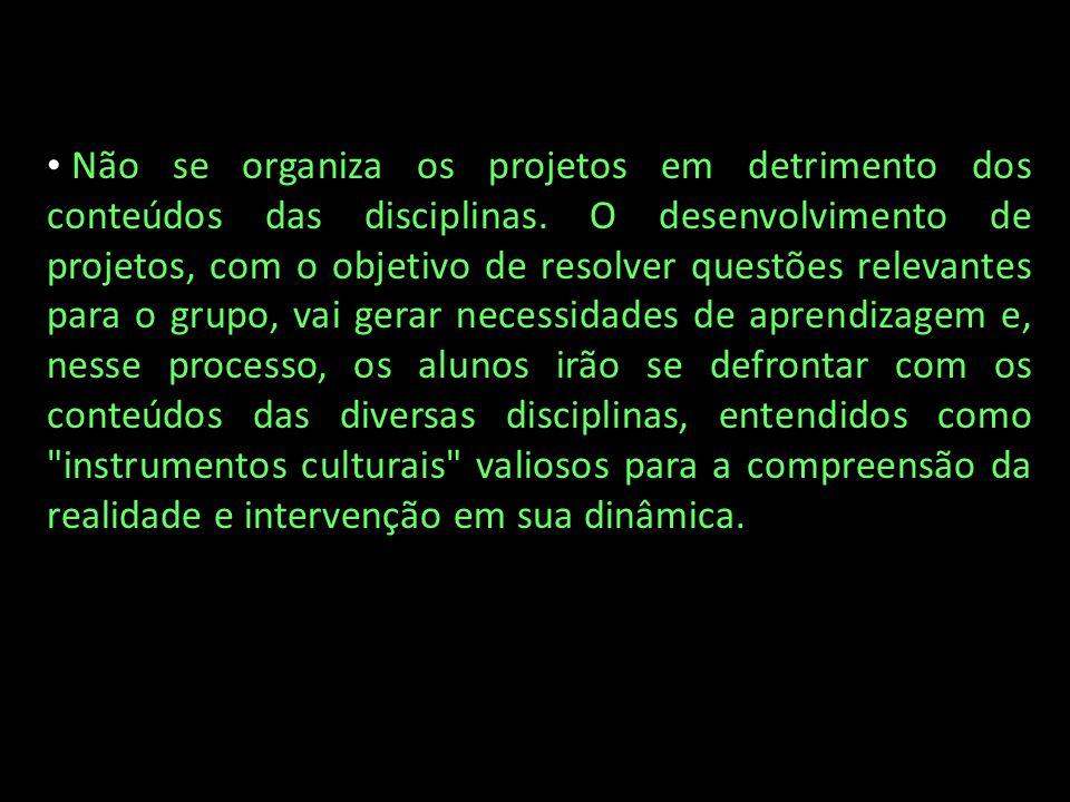 Não se organiza os projetos em detrimento dos conteúdos das disciplinas. O desenvolvimento de projetos, com o objetivo de resolver questões relevantes