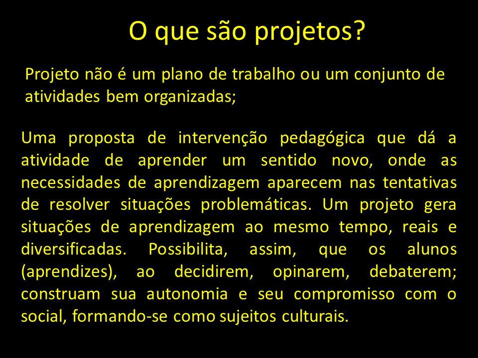 O que são projetos? Projeto não é um plano de trabalho ou um conjunto de atividades bem organizadas; Uma proposta de intervenção pedagógica que dá a a