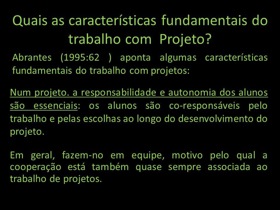 Quais as características fundamentais do trabalho com Projeto? Num projeto. a responsabilidade e autonomia dos alunos são essenciais: os alunos são co