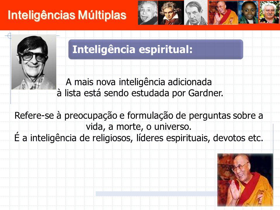 Inteligências Múltiplas A mais nova inteligência adicionada à lista está sendo estudada por Gardner. Refere-se à preocupação e formulação de perguntas