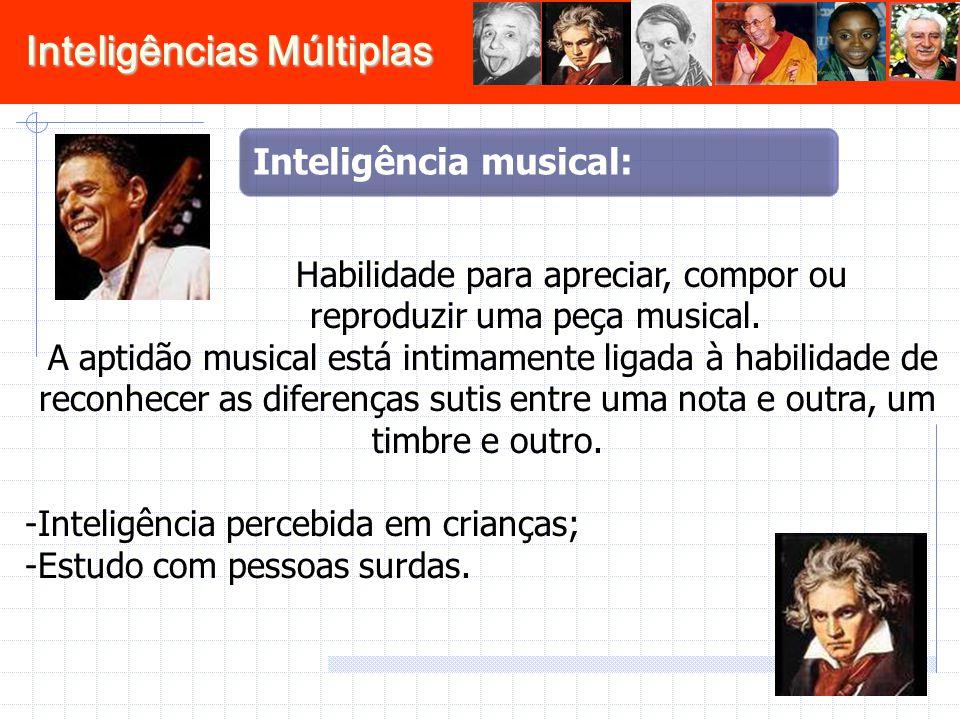 Inteligências Múltiplas Habilidade para apreciar, compor ou reproduzir uma peça musical. A aptidão musical está intimamente ligada à habilidade de rec