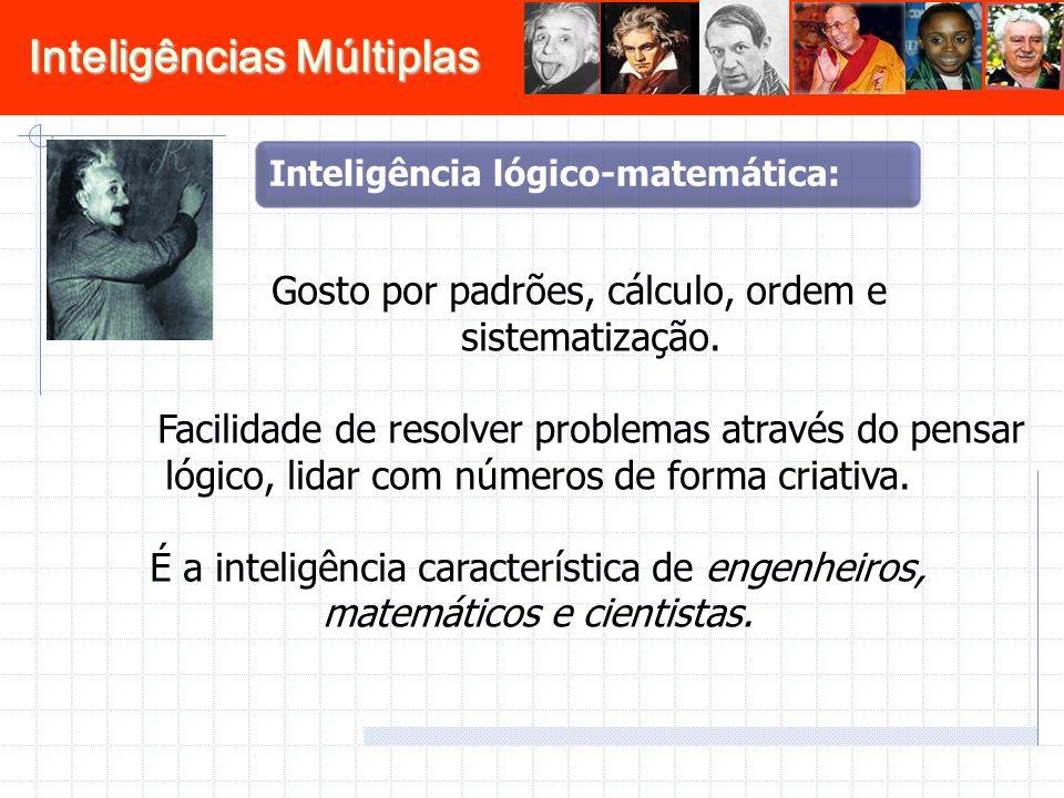 Inteligências Múltiplas Gosto por padrões, cálculo, ordem e sistematização. Facilidade de resolver problemas através do pensar lógico, lidar com númer