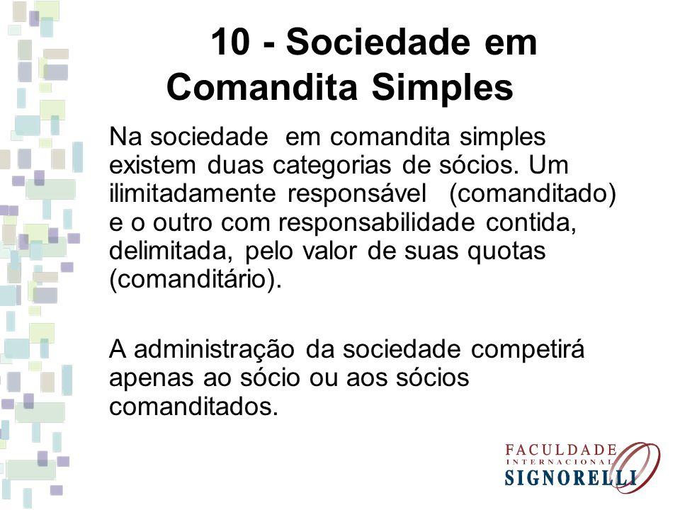 10 - Sociedade em Comandita Simples Na sociedade em comandita simples existem duas categorias de sócios. Um ilimitadamente responsável (comanditado) e