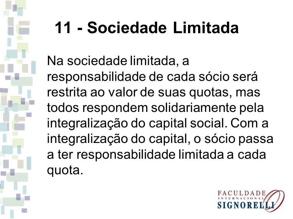 11 - Sociedade Limitada Na sociedade limitada, a responsabilidade de cada sócio será restrita ao valor de suas quotas, mas todos respondem solidariame