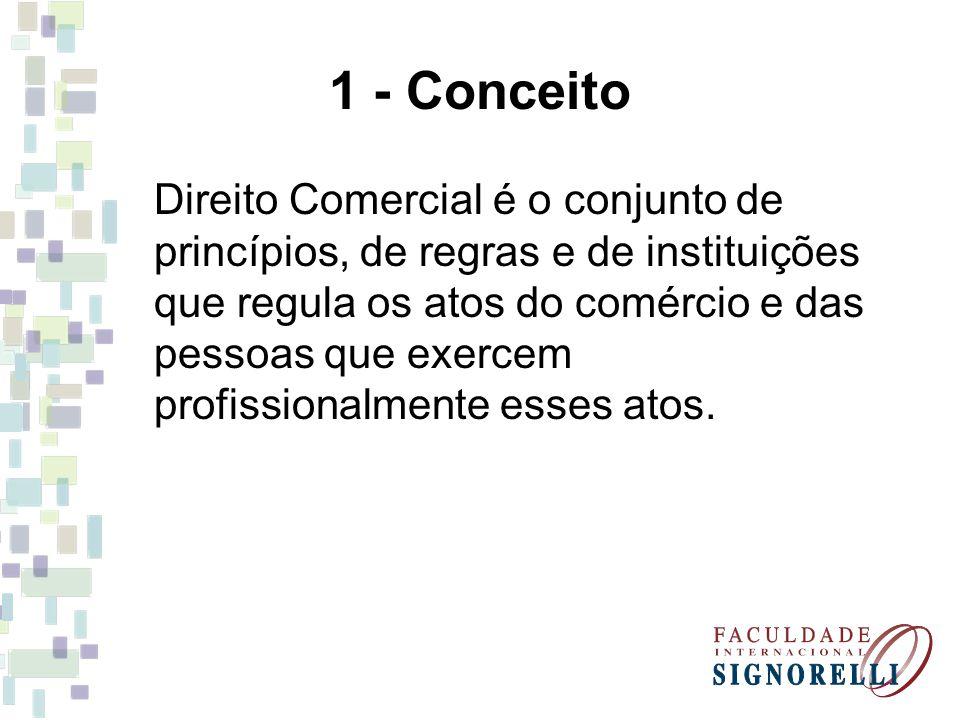 1 - Conceito Direito Comercial é o conjunto de princípios, de regras e de instituições que regula os atos do comércio e das pessoas que exercem profis