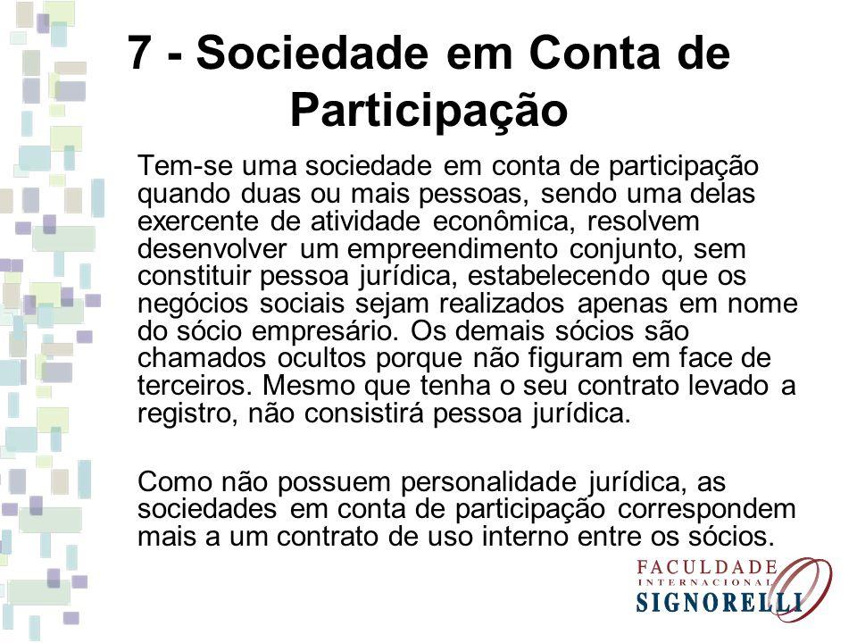 7 - Sociedade em Conta de Participação Tem-se uma sociedade em conta de participação quando duas ou mais pessoas, sendo uma delas exercente de ativida