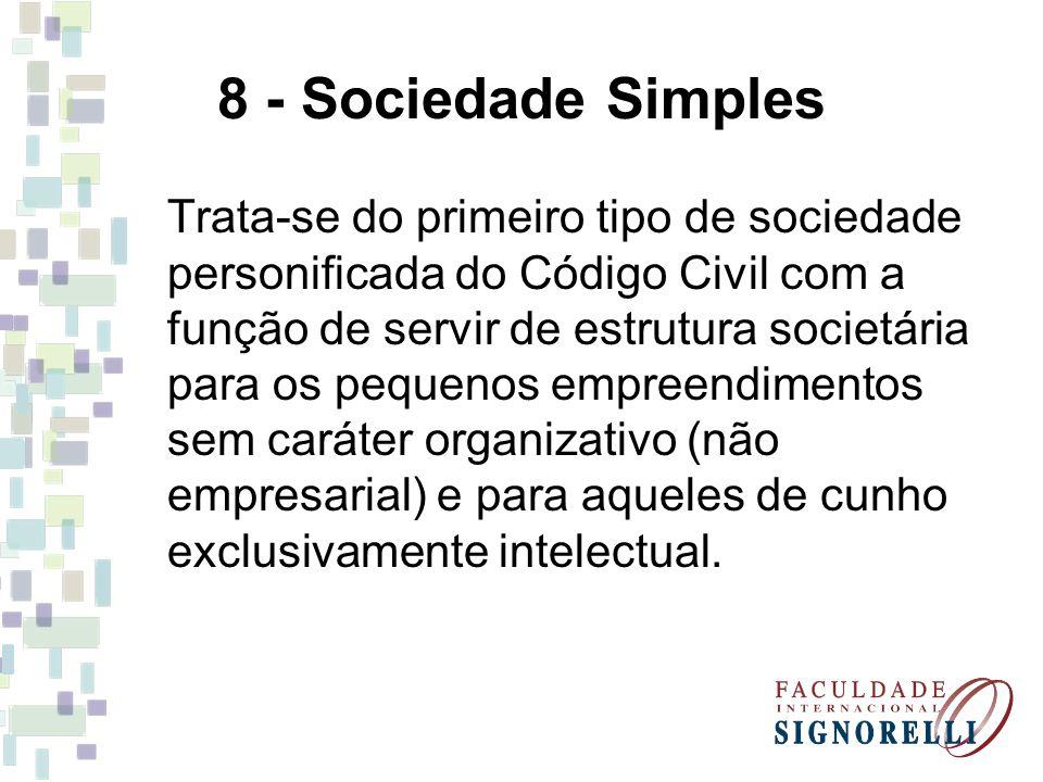 8 - Sociedade Simples Trata-se do primeiro tipo de sociedade personificada do Código Civil com a função de servir de estrutura societária para os pequ