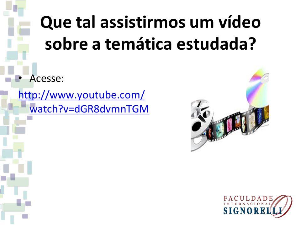 Que tal assistirmos um vídeo sobre a temática estudada? Acesse: http://www.youtube.com/ watch?v=dGR8dvmnTGM
