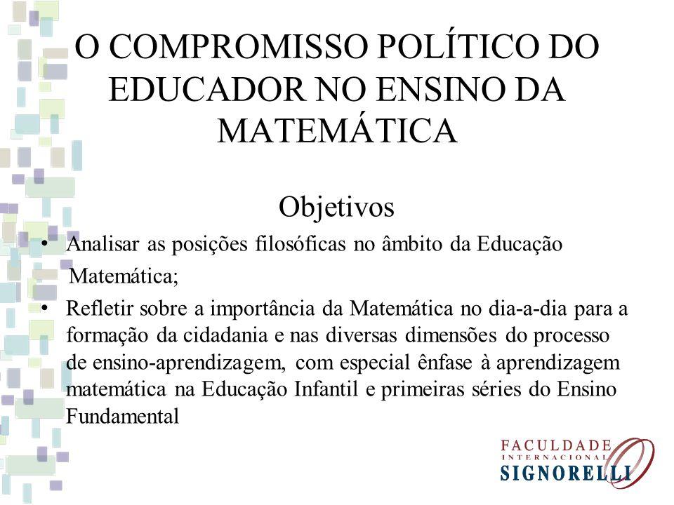 O COMPROMISSO POLÍTICO DO EDUCADOR NO ENSINO DA MATEMÁTICA Objetivos Analisar as posições filosóficas no âmbito da Educação Matemática; Refletir sobre